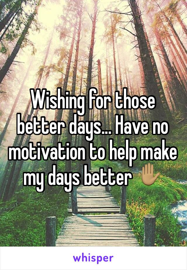 Wishing for those better days... Have no motivation to help make my days better ✋🏽