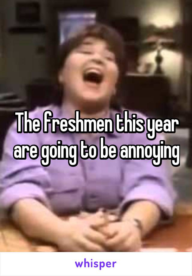 The freshmen this year are going to be annoying
