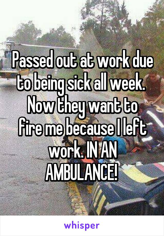 Passed out at work due to being sick all week.  Now they want to fire me because I left work. IN AN AMBULANCE!