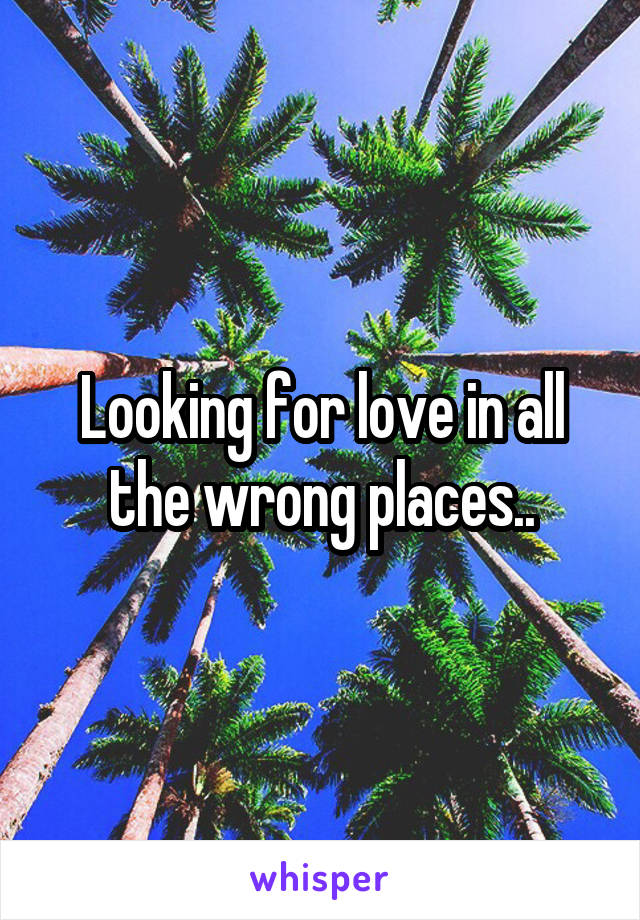 Looking for love in all the wrong places..