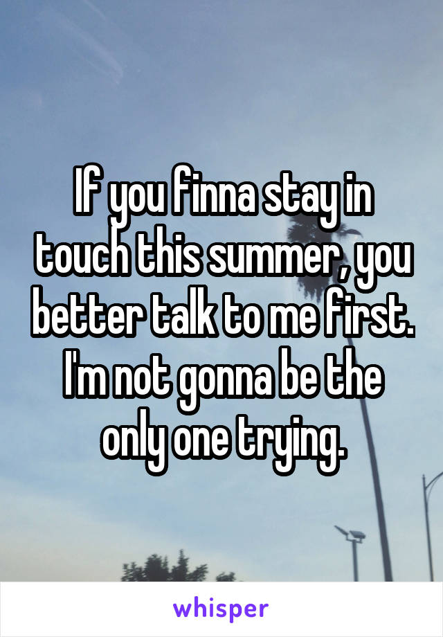 If you finna stay in touch this summer, you better talk to me first. I'm not gonna be the only one trying.