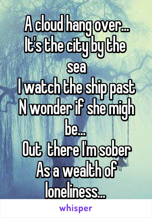 A cloud hang over... It's the city by the  sea I watch the ship past N wonder if she migh be...  Out  there I'm sober As a wealth of loneliness...