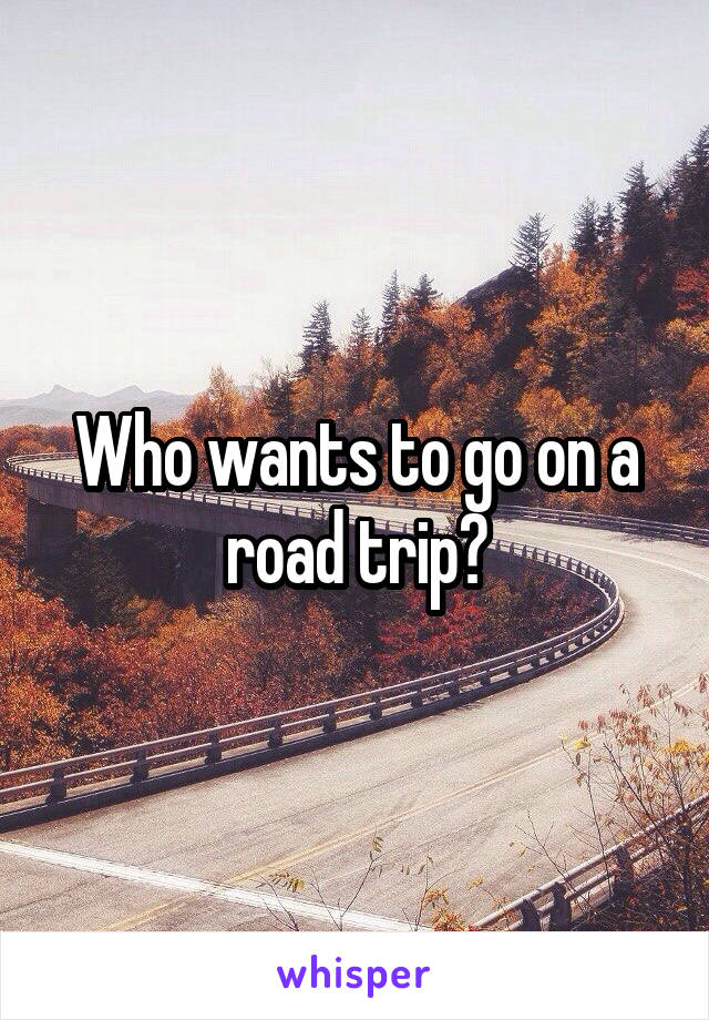 Who wants to go on a road trip?