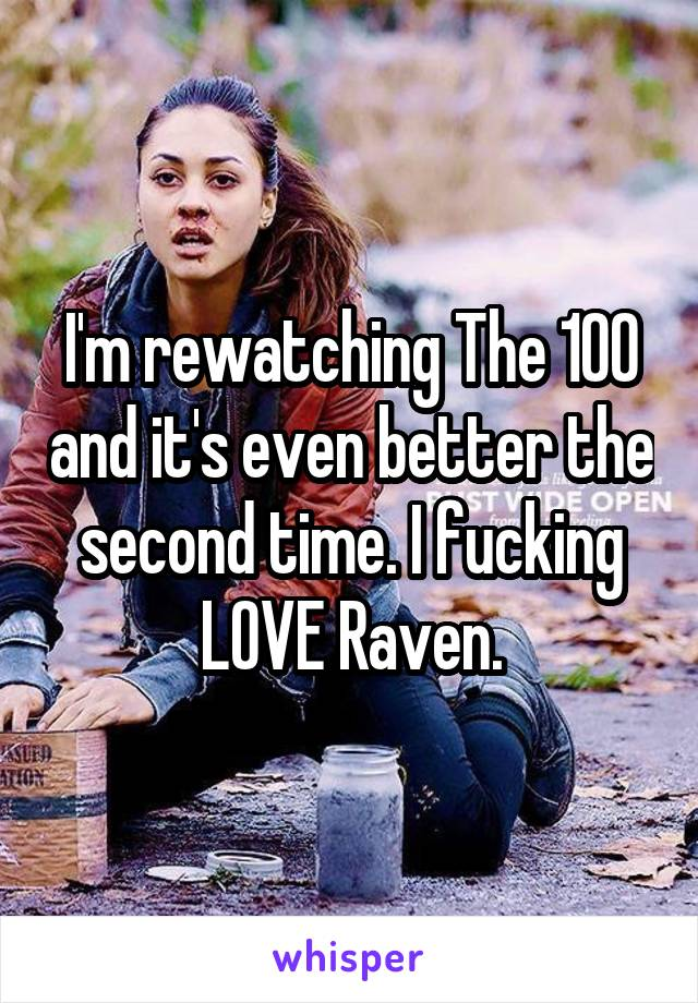 I'm rewatching The 100 and it's even better the second time. I fucking LOVE Raven.