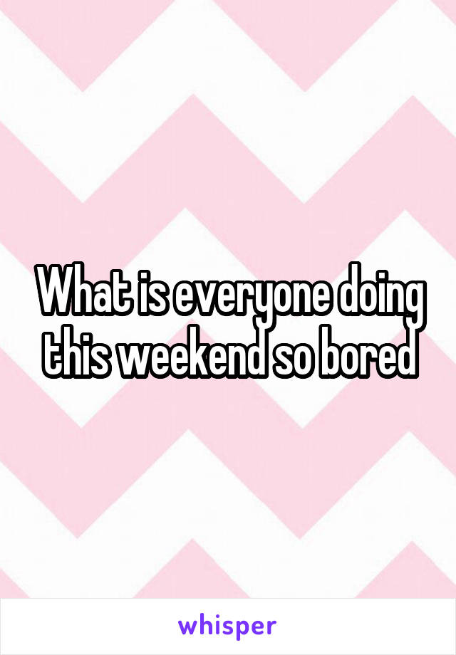 What is everyone doing this weekend so bored
