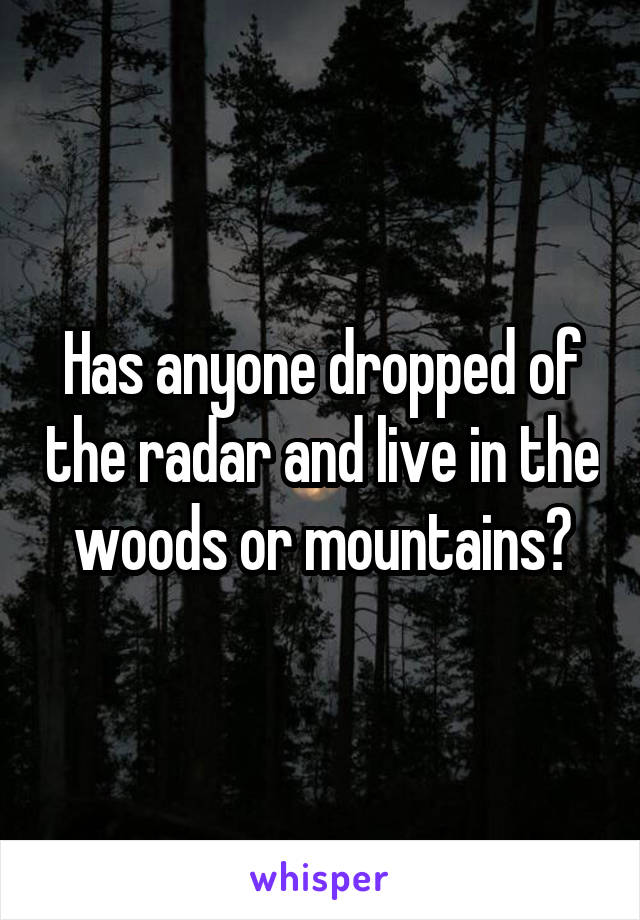 Has anyone dropped of the radar and live in the woods or mountains?