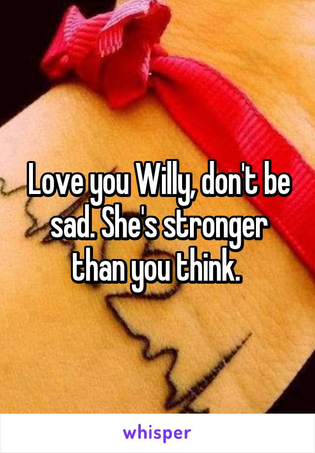 Love you Willy, don't be sad. She's stronger than you think.