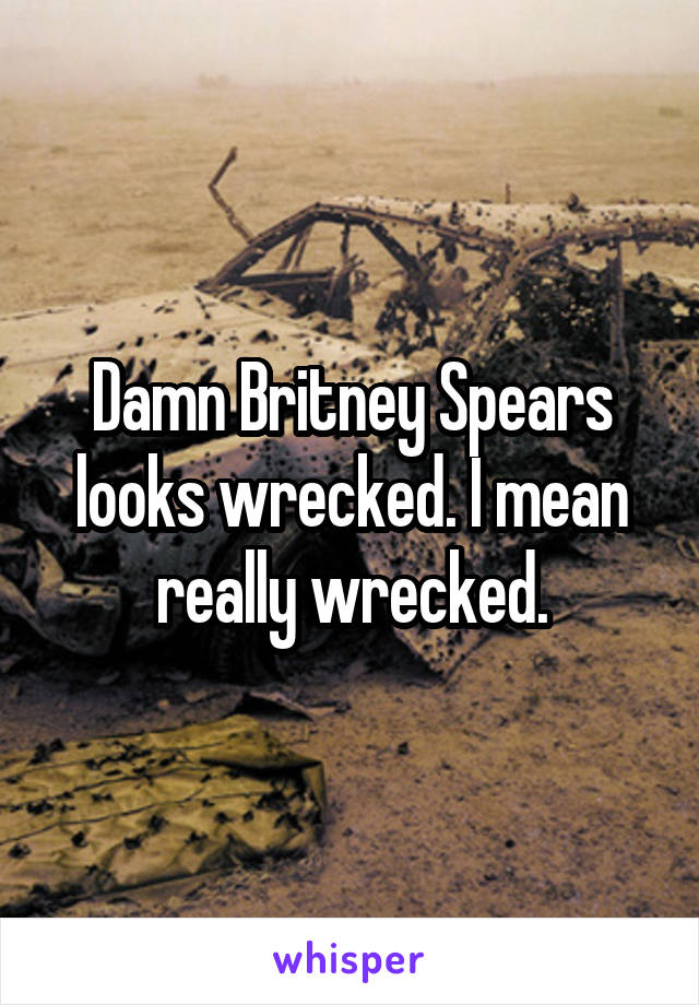 Damn Britney Spears looks wrecked. I mean really wrecked.