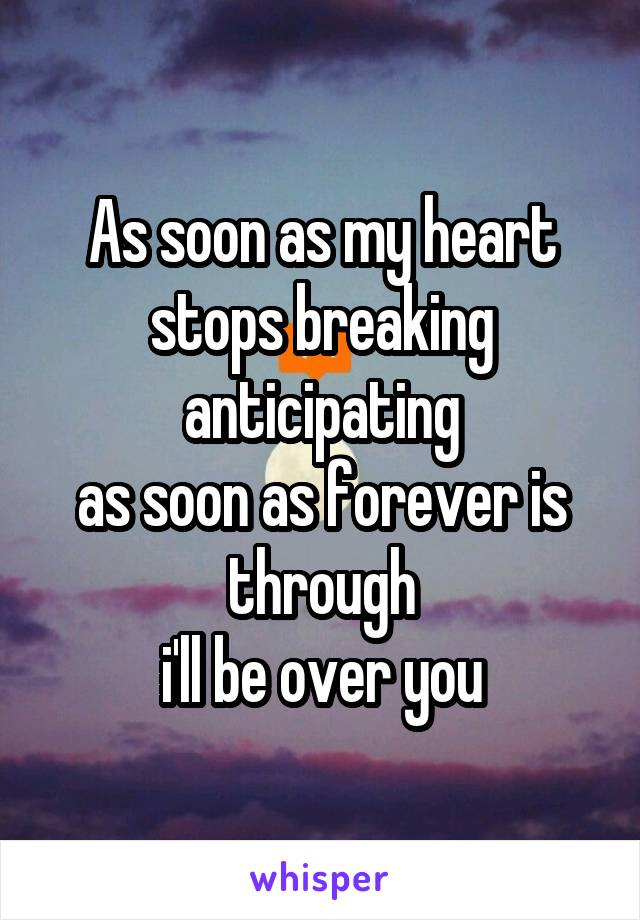 As soon as my heart stops breaking anticipating as soon as forever is through i'll be over you