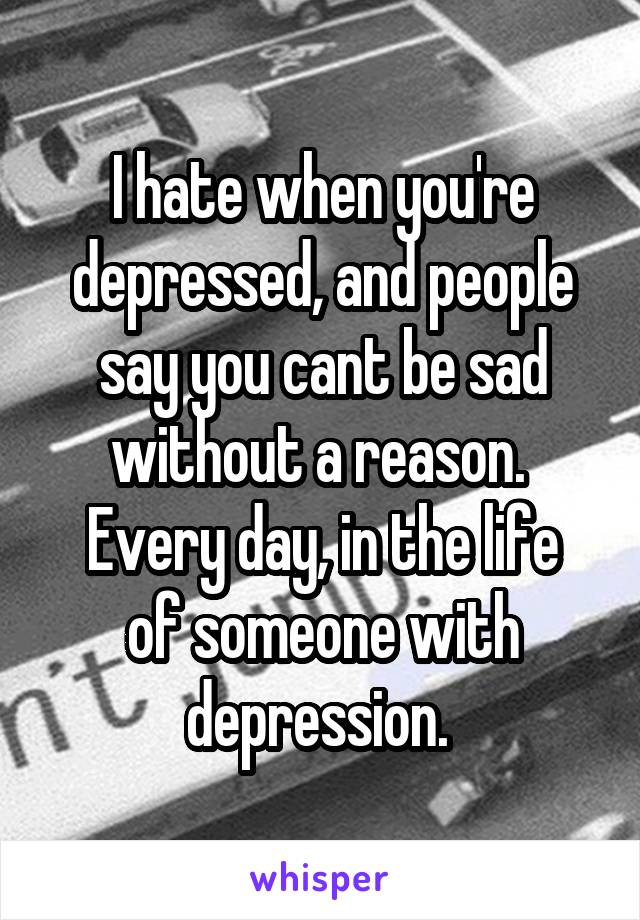 I hate when you're depressed, and people say you cant be sad without a reason.  Every day, in the life of someone with depression.