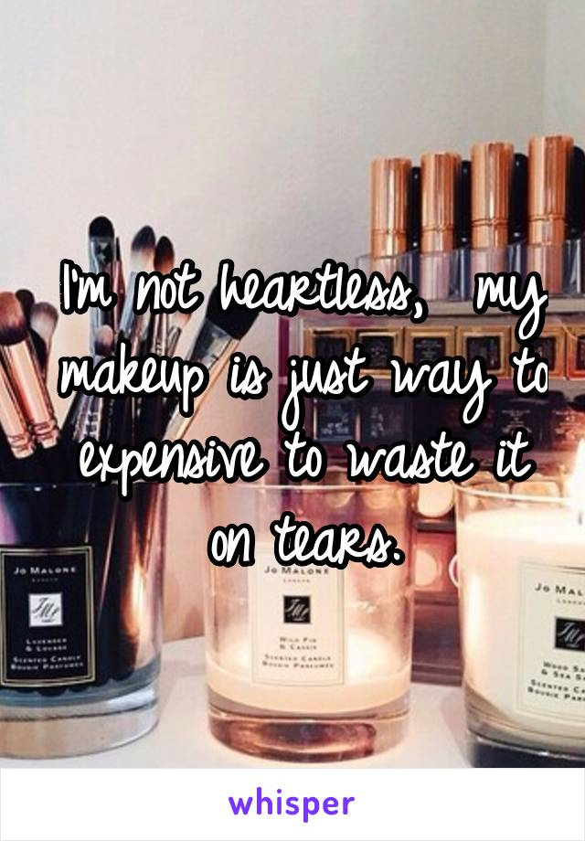 I'm not heartless,  my makeup is just way to expensive to waste it on tears.