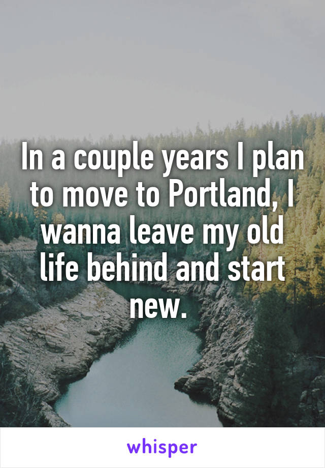 In a couple years I plan to move to Portland, I wanna leave my old life behind and start new.