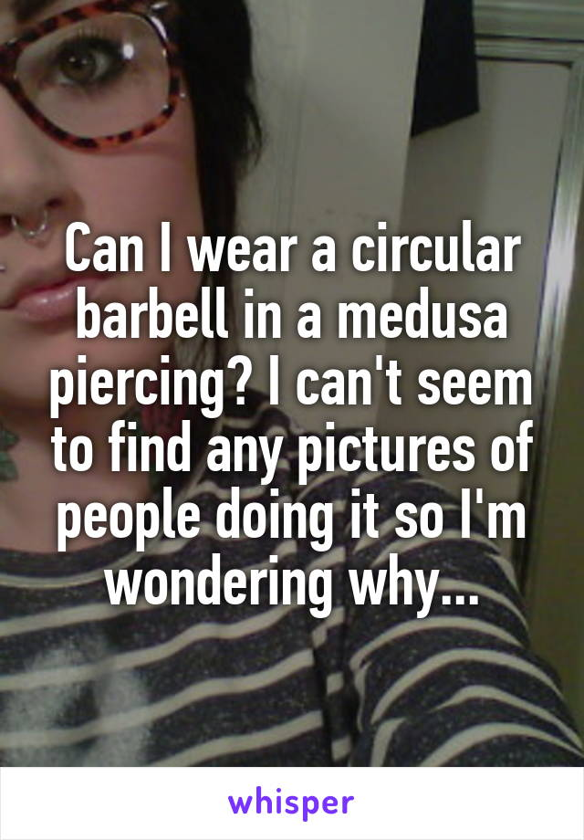 Can I wear a circular barbell in a medusa piercing? I can't seem to find any pictures of people doing it so I'm wondering why...