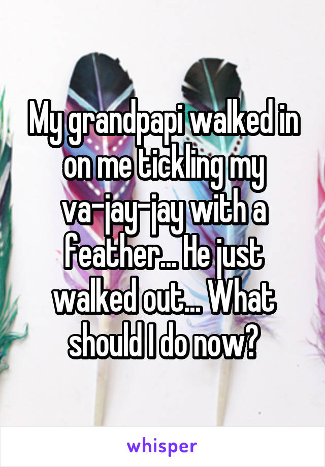 My grandpapi walked in on me tickling my va-jay-jay with a feather... He just walked out... What should I do now?
