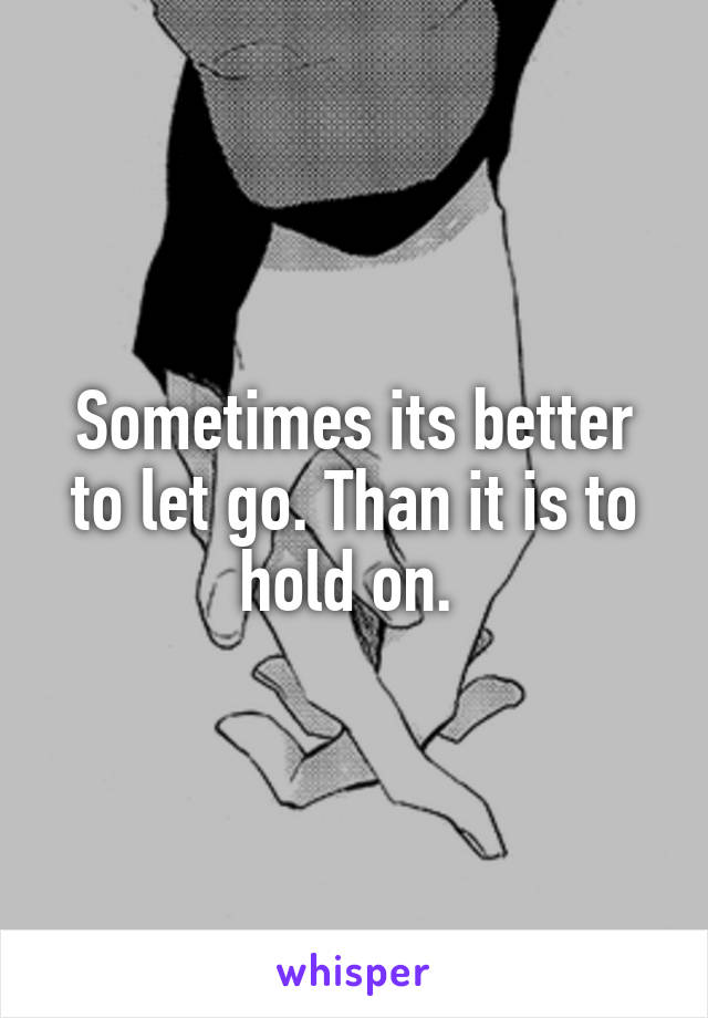 Sometimes its better to let go. Than it is to hold on.