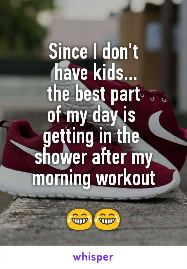 Since I don't  have kids...  the best part  of my day is  getting in the  shower after my morning workout  😂😂
