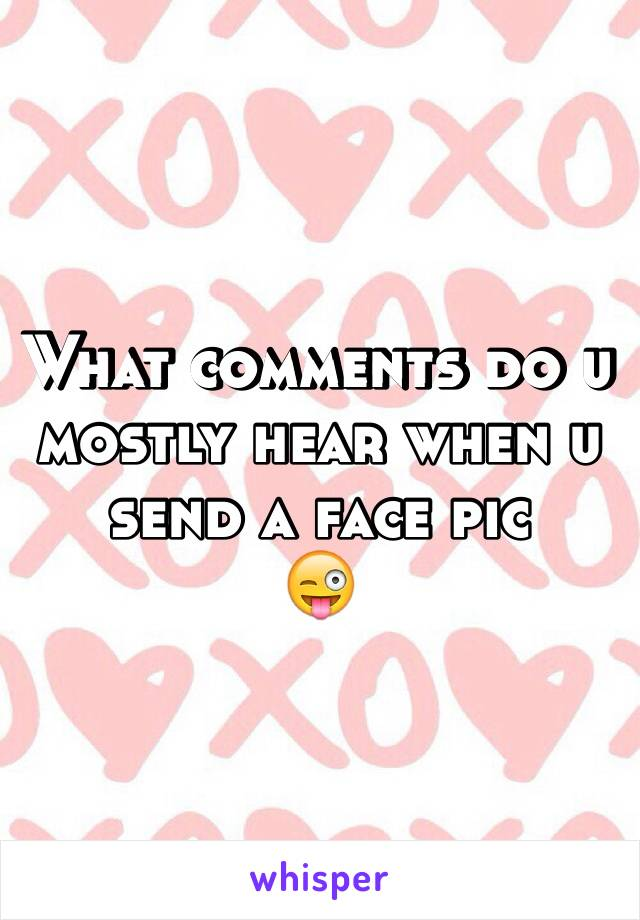 What comments do u mostly hear when u send a face pic 😜