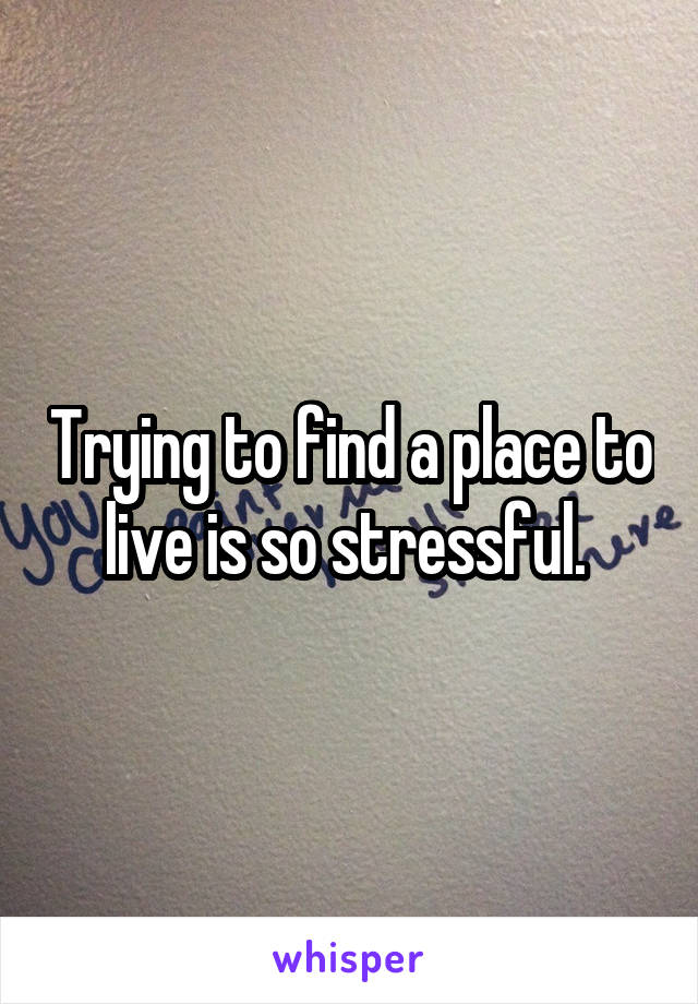 Trying to find a place to live is so stressful.