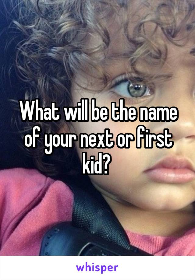 What will be the name of your next or first kid?