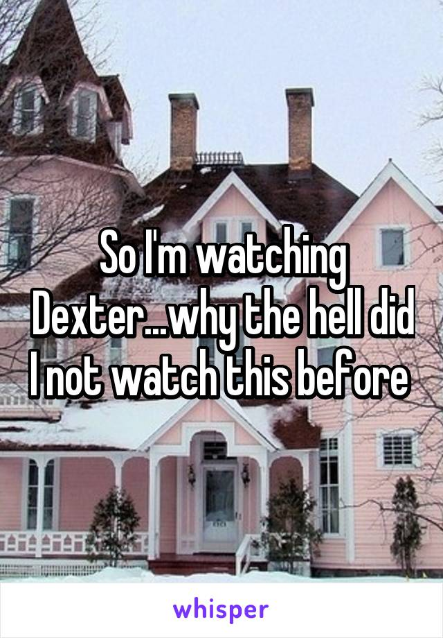 So I'm watching Dexter...why the hell did I not watch this before