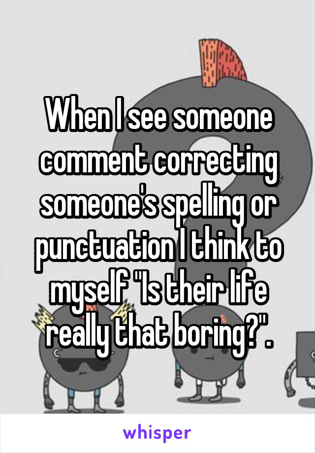 """When I see someone comment correcting someone's spelling or punctuation I think to myself """"Is their life really that boring?""""."""