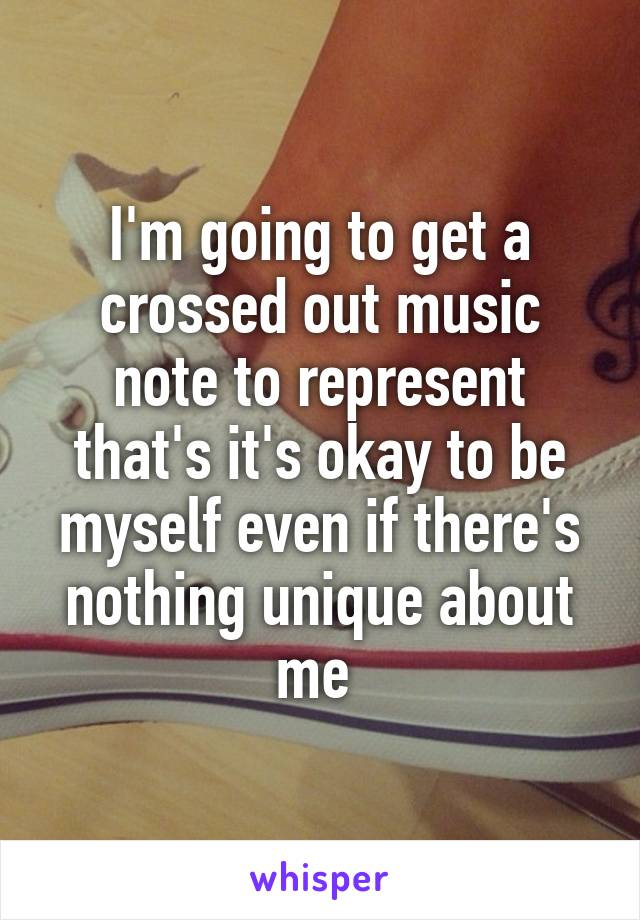 I'm going to get a crossed out music note to represent that's it's okay to be myself even if there's nothing unique about me