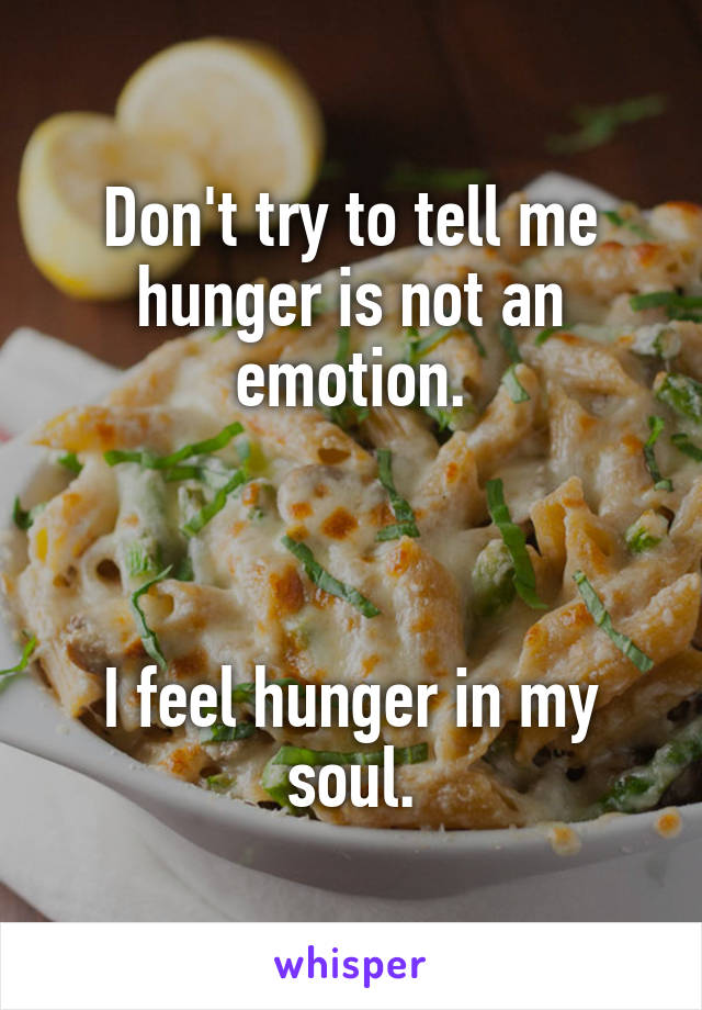 Don't try to tell me hunger is not an emotion.    I feel hunger in my soul.