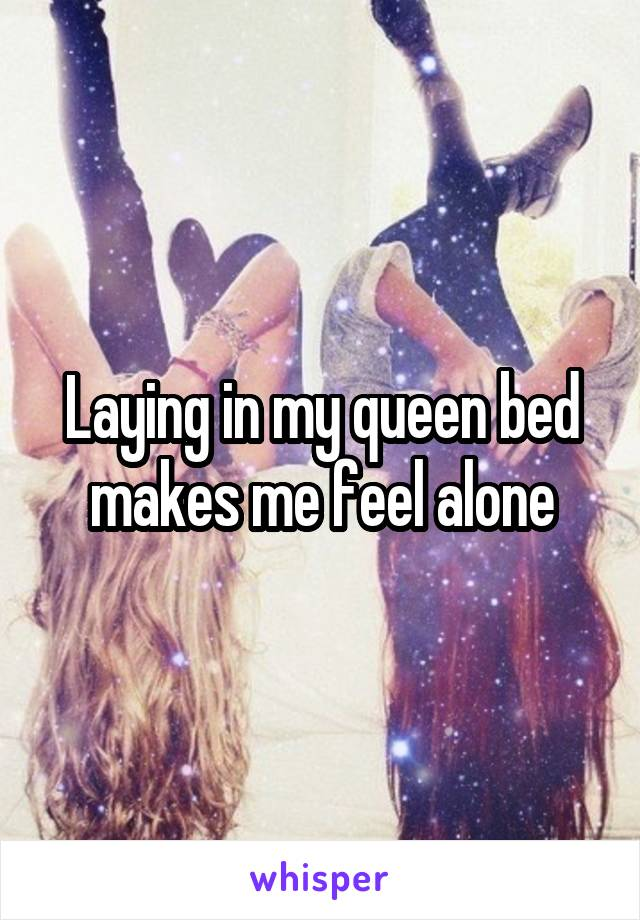 Laying in my queen bed makes me feel alone