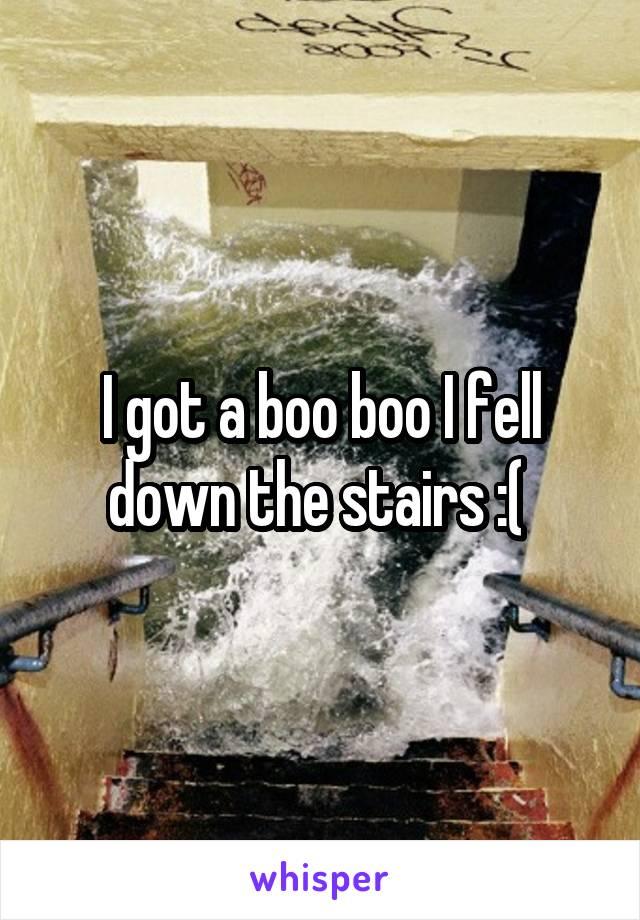 I got a boo boo I fell down the stairs :(