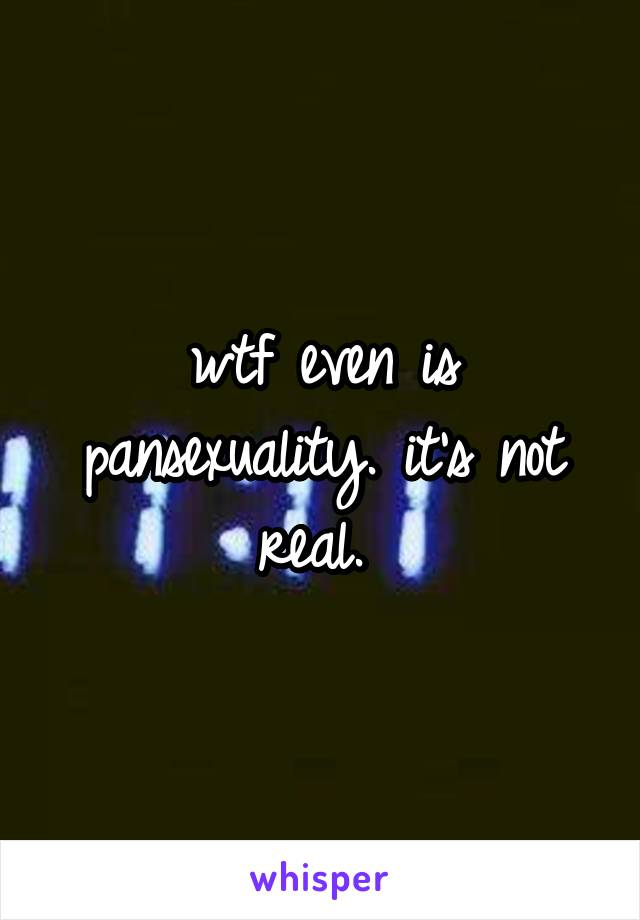 wtf even is pansexuality. it's not real.