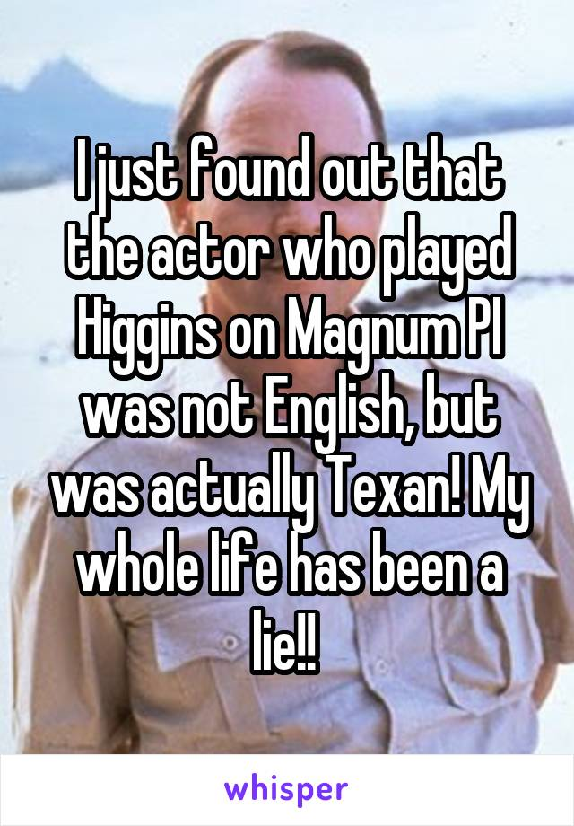 I just found out that the actor who played Higgins on Magnum PI was not English, but was actually Texan! My whole life has been a lie!!