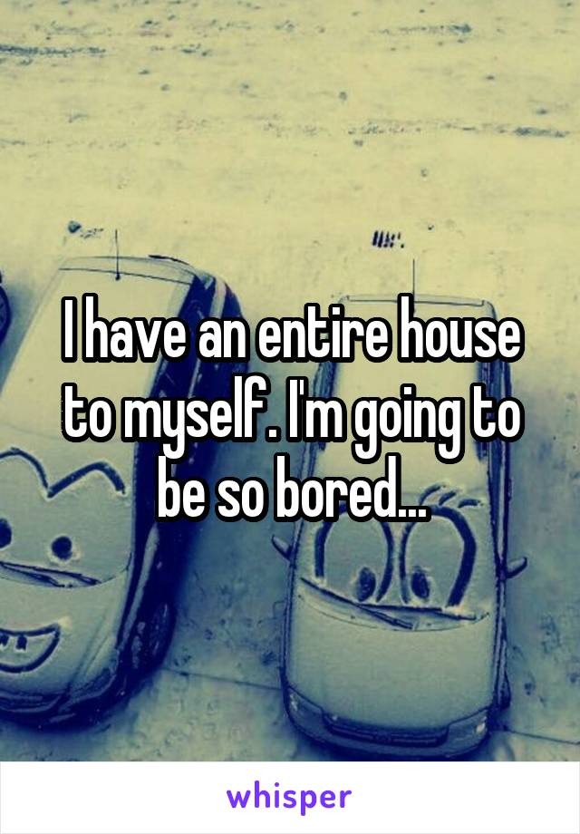 I have an entire house to myself. I'm going to be so bored...