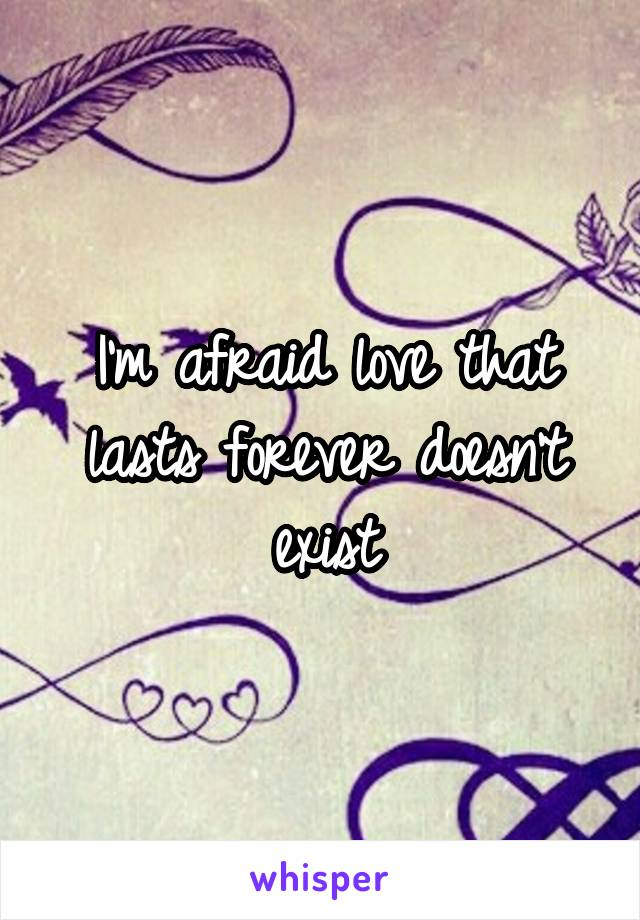 I'm afraid love that lasts forever doesn't exist