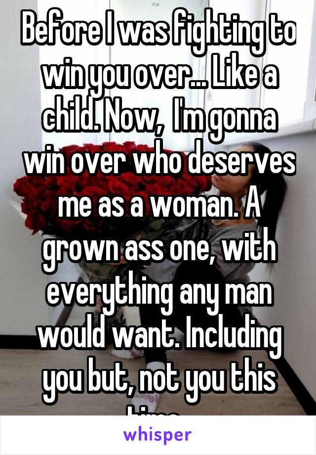 Before I was fighting to win you over... Like a child. Now,  I'm gonna win over who deserves me as a woman. A grown ass one, with everything any man would want. Including you but, not you this time.