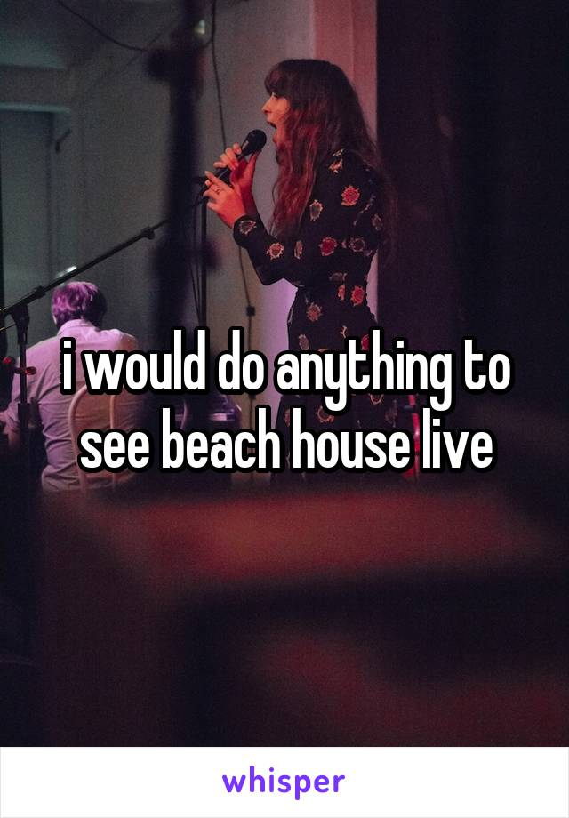 i would do anything to see beach house live