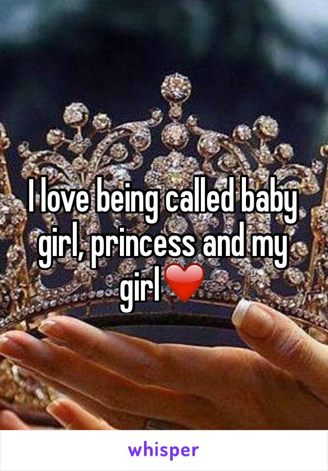 I love being called baby girl, princess and my girl❤️