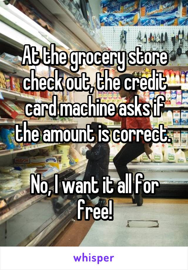At the grocery store check out, the credit card machine asks if the amount is correct.   No, I want it all for free!