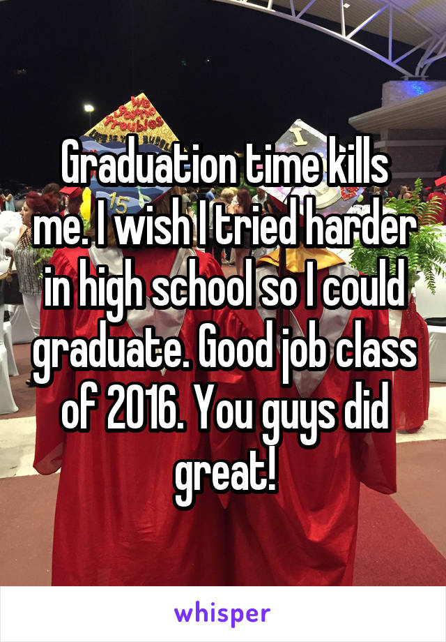 Graduation time kills me. I wish I tried harder in high school so I could graduate. Good job class of 2016. You guys did great!