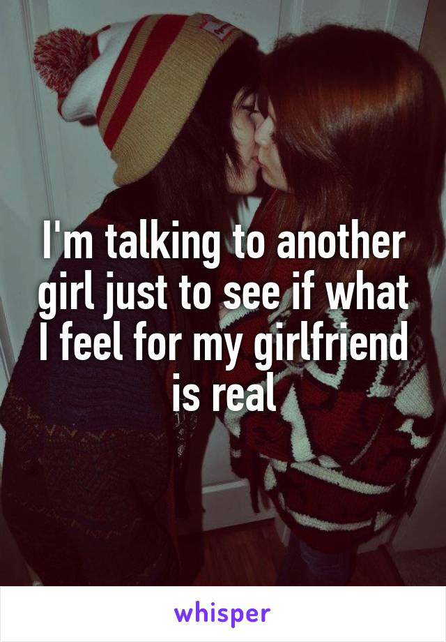 I'm talking to another girl just to see if what I feel for my girlfriend is real