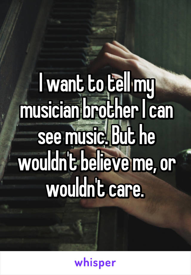 I want to tell my musician brother I can see music. But he wouldn't believe me, or wouldn't care.