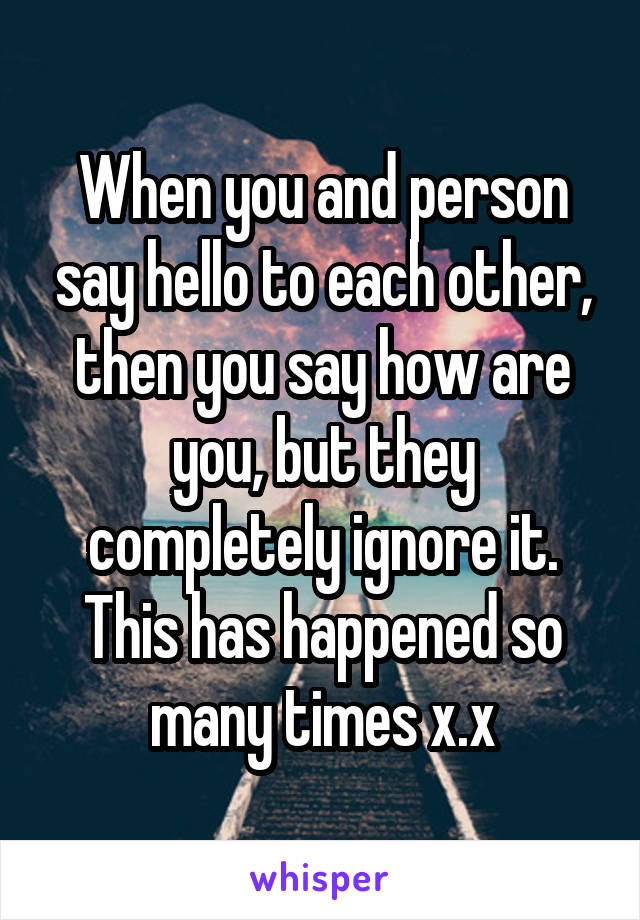 When you and person say hello to each other, then you say how are you, but they completely ignore it. This has happened so many times x.x