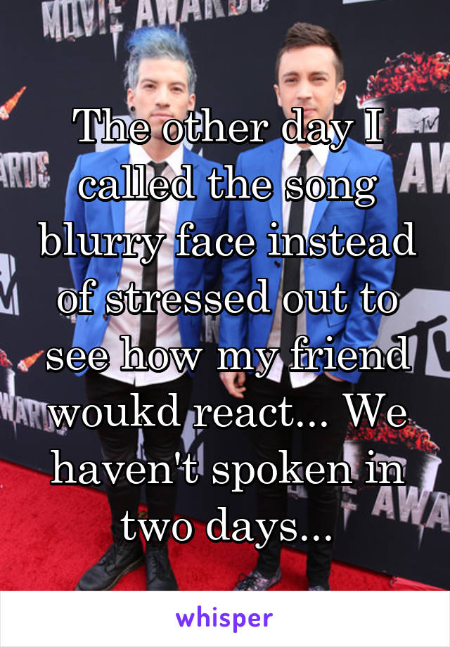 The other day I called the song blurry face instead of stressed out to see how my friend woukd react... We haven't spoken in two days...
