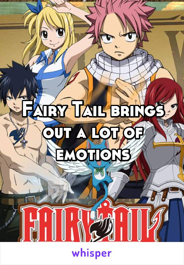 Fairy Tail brings out a lot of emotions