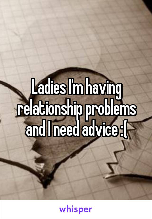 Ladies I'm having relationship problems and I need advice :(