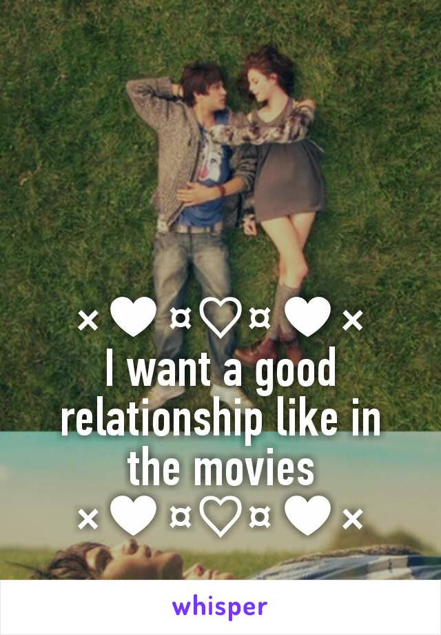 ×♥¤♡¤♥× I want a good relationship like in the movies ×♥¤♡¤♥×