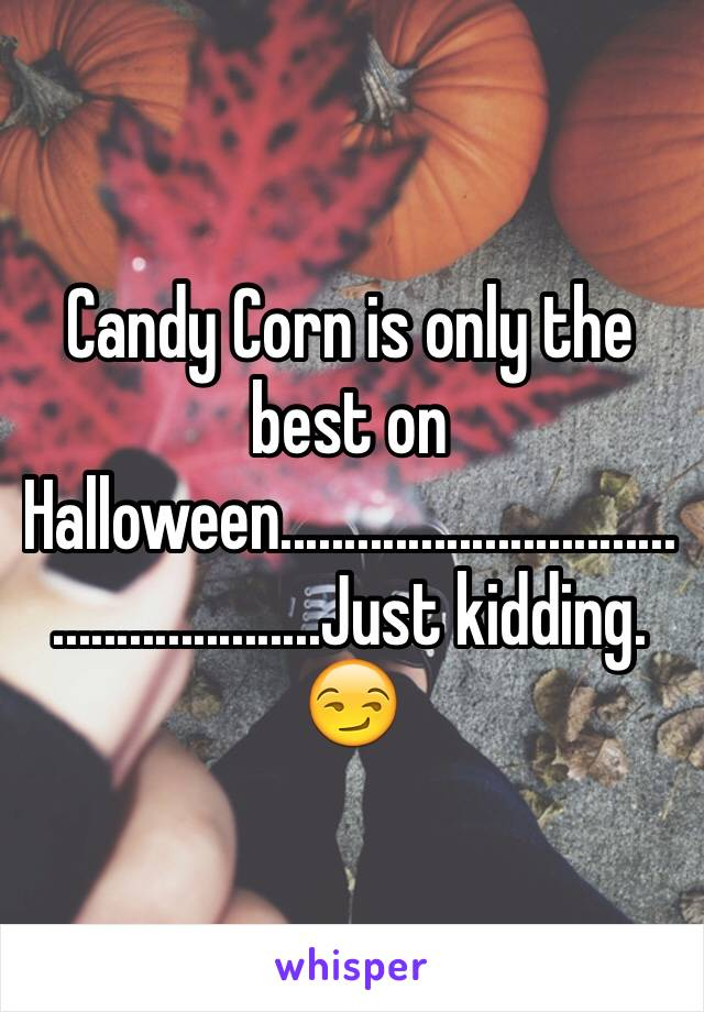 Candy Corn is only the best on Halloween....................................................Just kidding. 😏