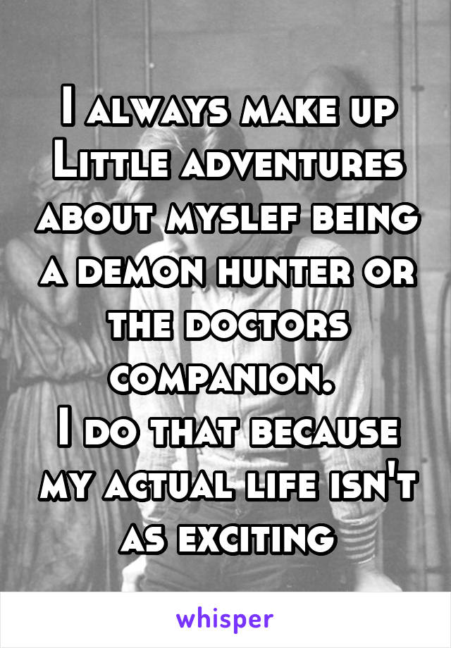 I always make up Little adventures about myslef being a demon hunter or the doctors companion.  I do that because my actual life isn't as exciting