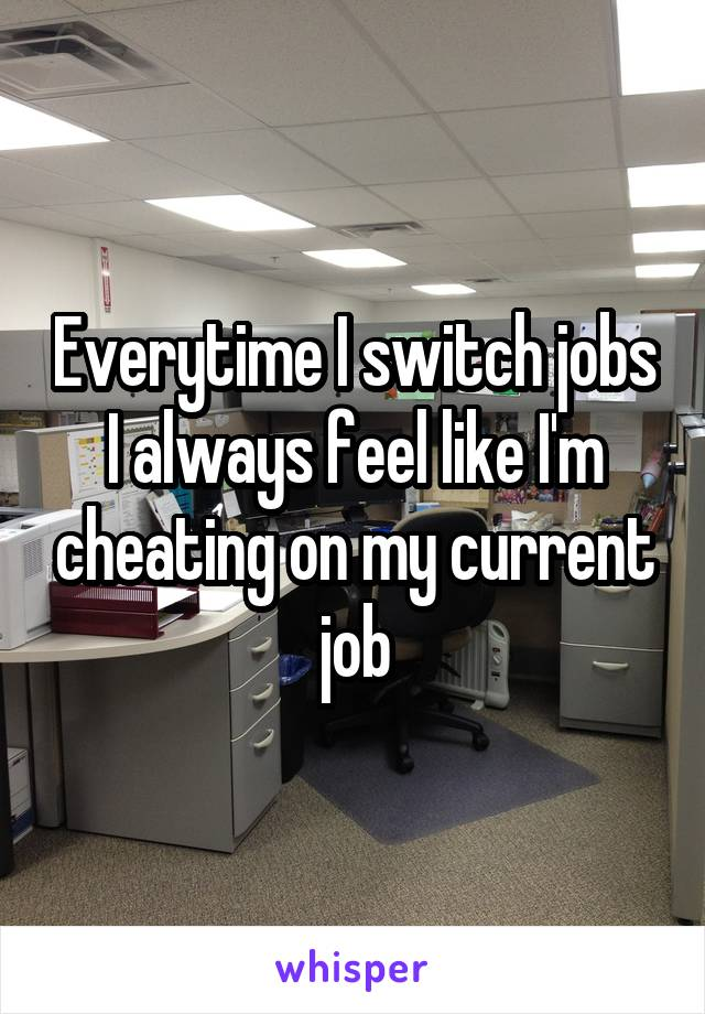 Everytime I switch jobs I always feel like I'm cheating on my current job