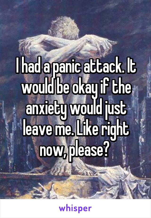I had a panic attack. It would be okay if the anxiety would just leave me. Like right now, please?