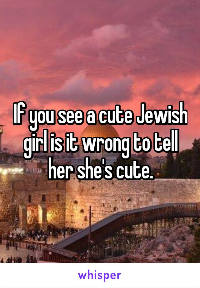 If you see a cute Jewish girl is it wrong to tell her she's cute.